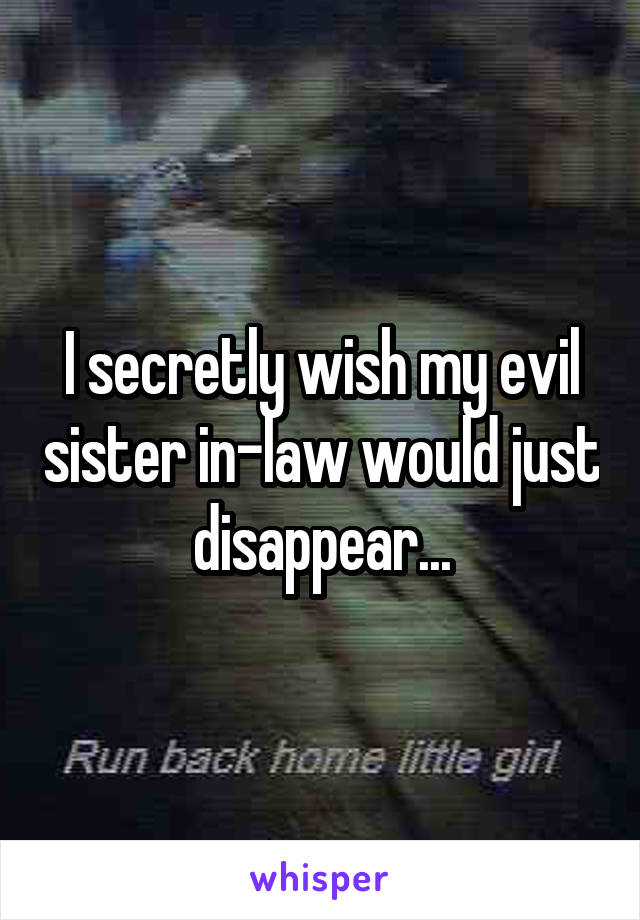 I secretly wish my evil sister in-law would just disappear...