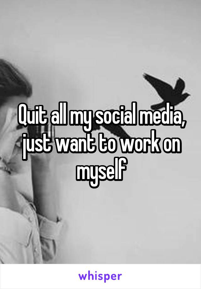 Quit all my social media, just want to work on myself