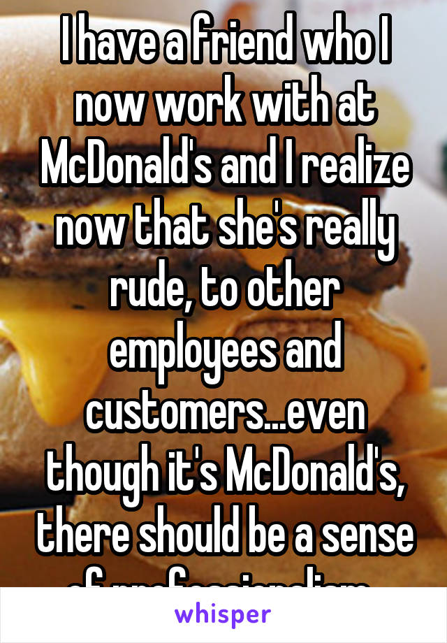 I have a friend who I now work with at McDonald's and I realize now that she's really rude, to other employees and customers...even though it's McDonald's, there should be a sense of professionalism.