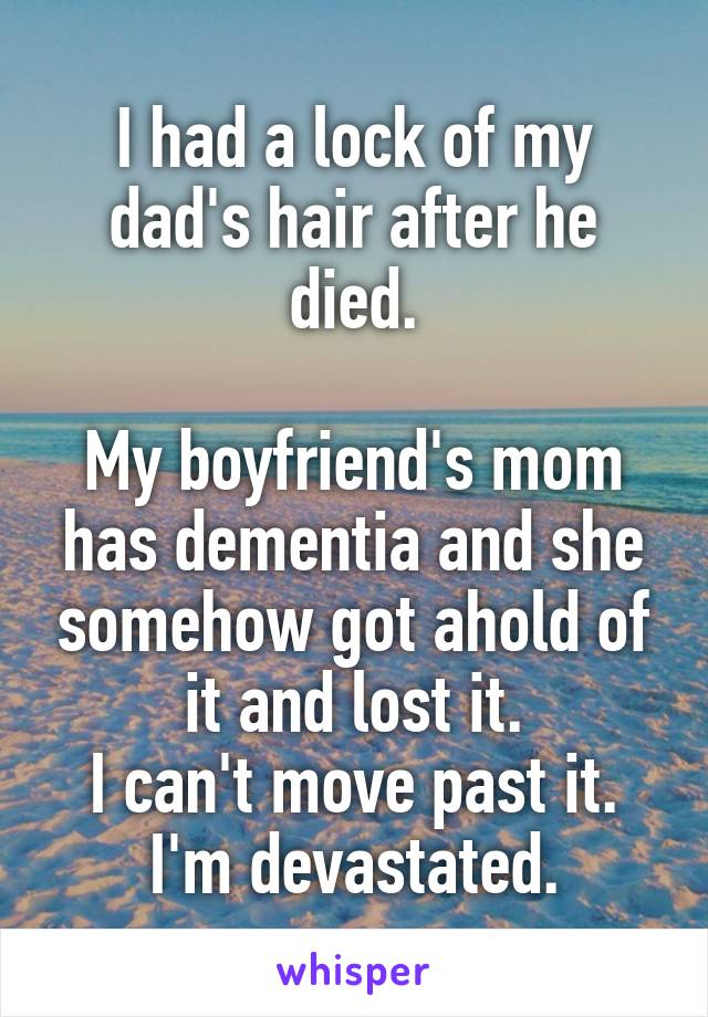 I had a lock of my dad's hair after he died.  My boyfriend's mom has dementia and she somehow got ahold of it and lost it. I can't move past it. I'm devastated.