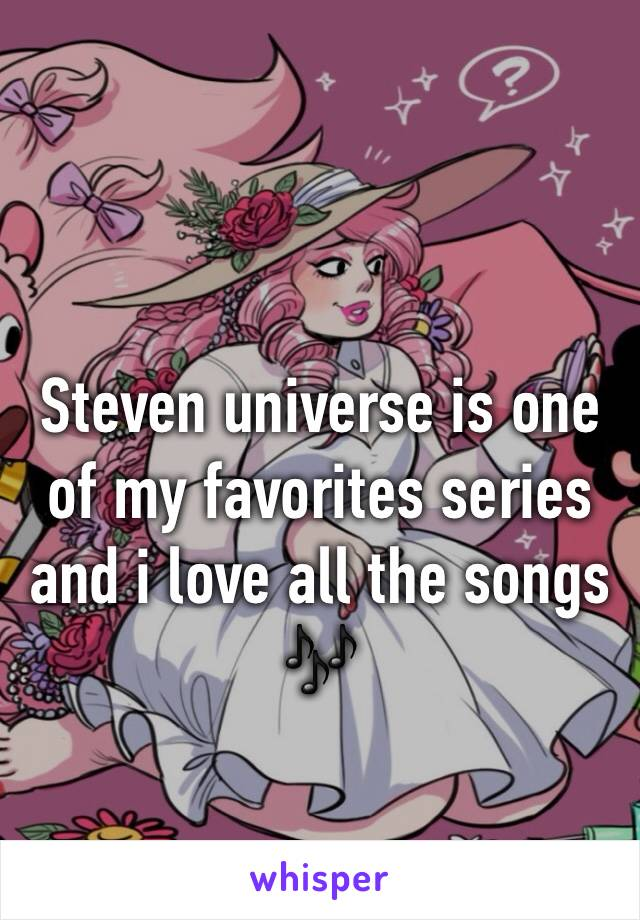 Steven universe is one of my favorites series and i love all the songs 🎶