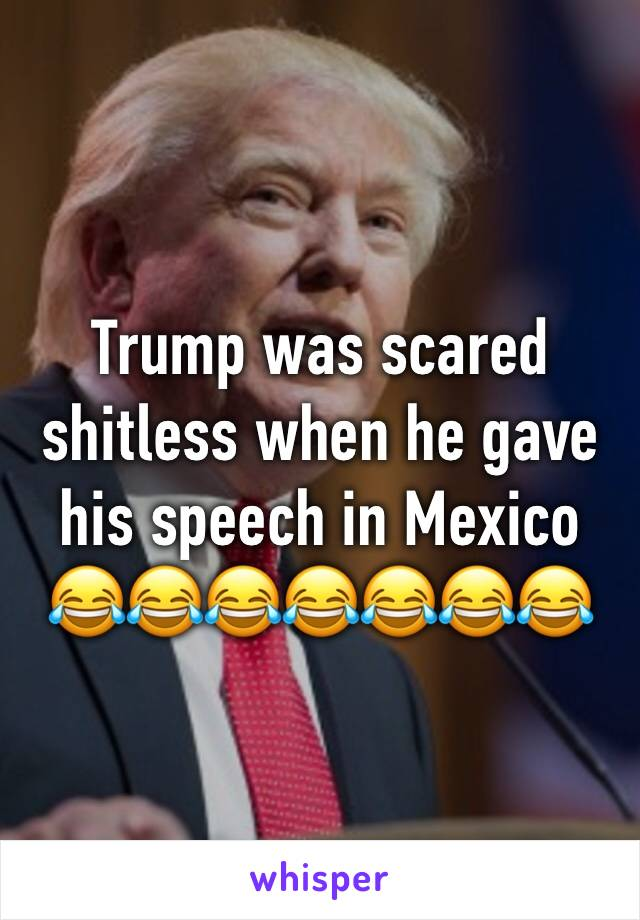 Trump was scared shitless when he gave his speech in Mexico 😂😂😂😂😂😂😂