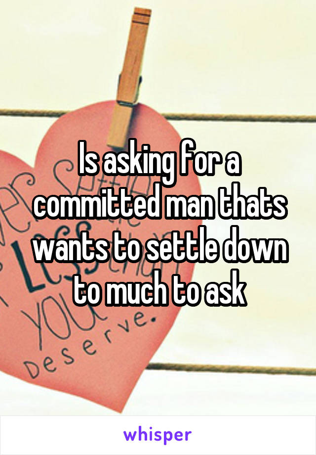 Is asking for a committed man thats wants to settle down to much to ask