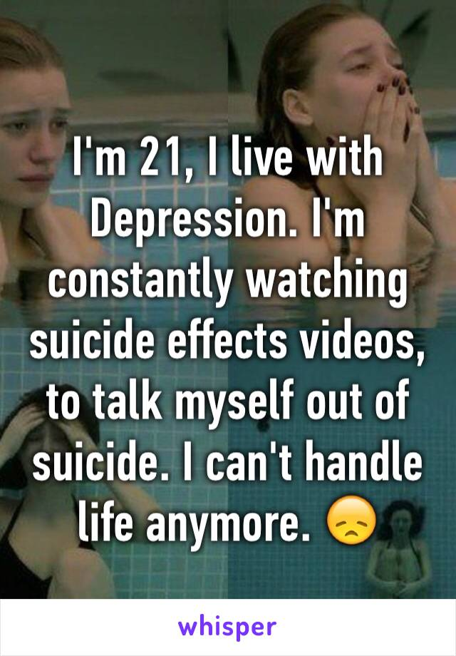 I'm 21, I live with Depression. I'm constantly watching suicide effects videos, to talk myself out of suicide. I can't handle life anymore. 😞