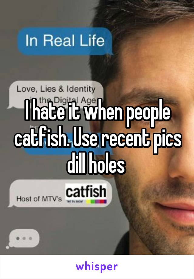 I hate it when people catfish. Use recent pics dill holes