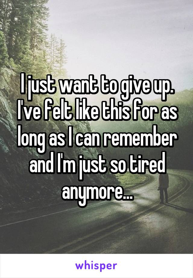 I just want to give up. I've felt like this for as long as I can remember and I'm just so tired anymore...