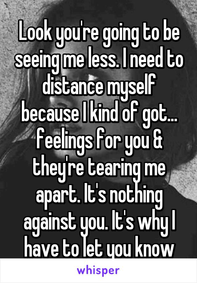 Look you're going to be seeing me less. I need to distance myself because I kind of got... feelings for you & they're tearing me apart. It's nothing against you. It's why I have to let you know