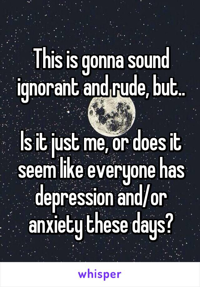 This is gonna sound ignorant and rude, but..  Is it just me, or does it seem like everyone has depression and/or anxiety these days?