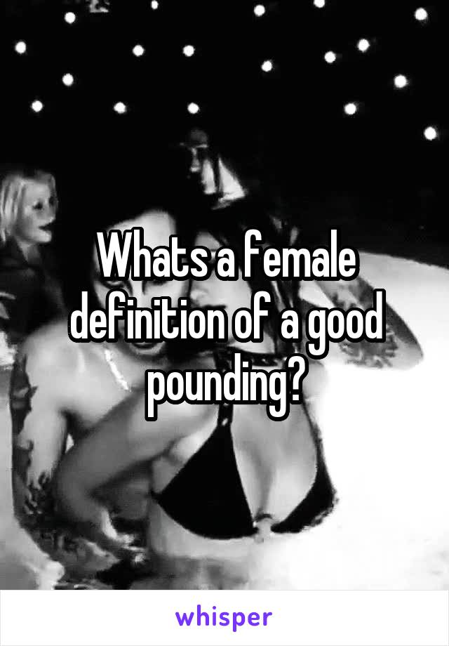 Whats a female definition of a good pounding?