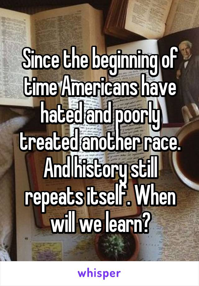 Since the beginning of time Americans have hated and poorly treated another race. And history still repeats itself. When will we learn?