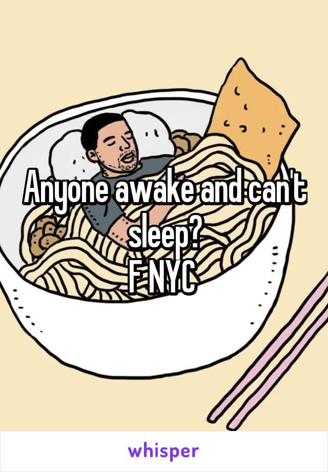 Anyone awake and can't sleep? F NYC