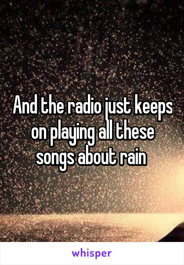 And the radio just keeps on playing all these songs about rain