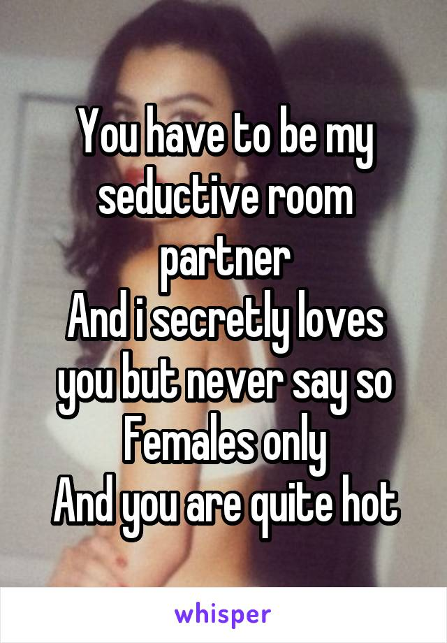 You have to be my seductive room partner And i secretly loves you but never say so Females only And you are quite hot