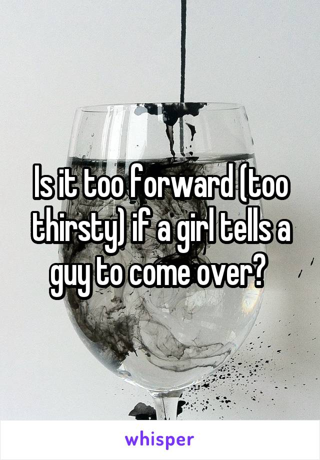 Is it too forward (too thirsty) if a girl tells a guy to come over?