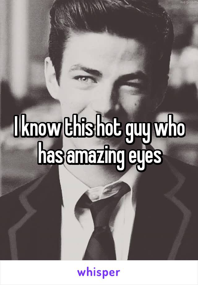 I know this hot guy who has amazing eyes