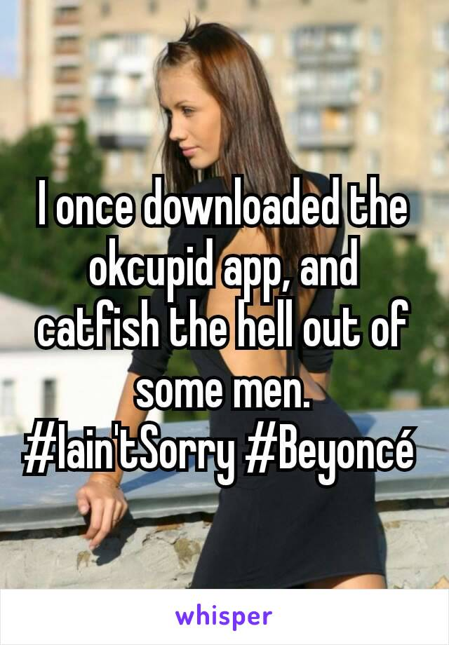 I once downloaded the okcupid app, and catfish the hell out of some men. #Iain'tSorry #Beyoncé