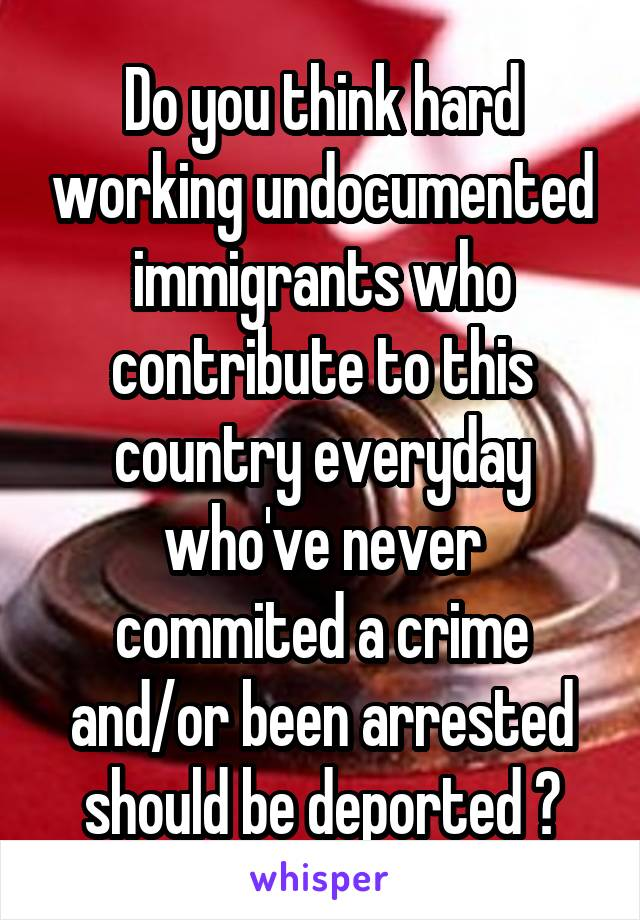 Do you think hard working undocumented immigrants who contribute to this country everyday who've never commited a crime and/or been arrested should be deported ?