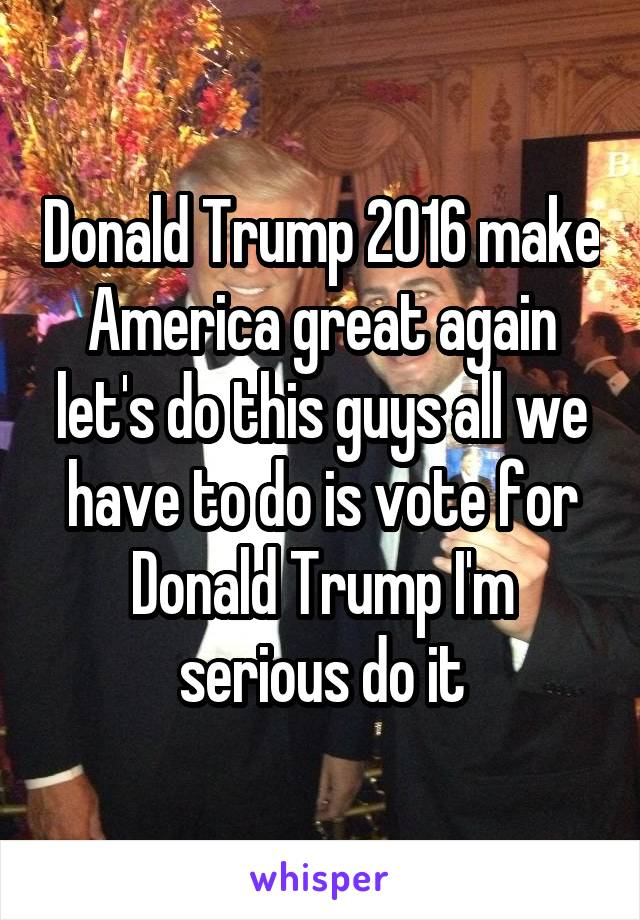Donald Trump 2016 make America great again let's do this guys all we have to do is vote for Donald Trump I'm serious do it