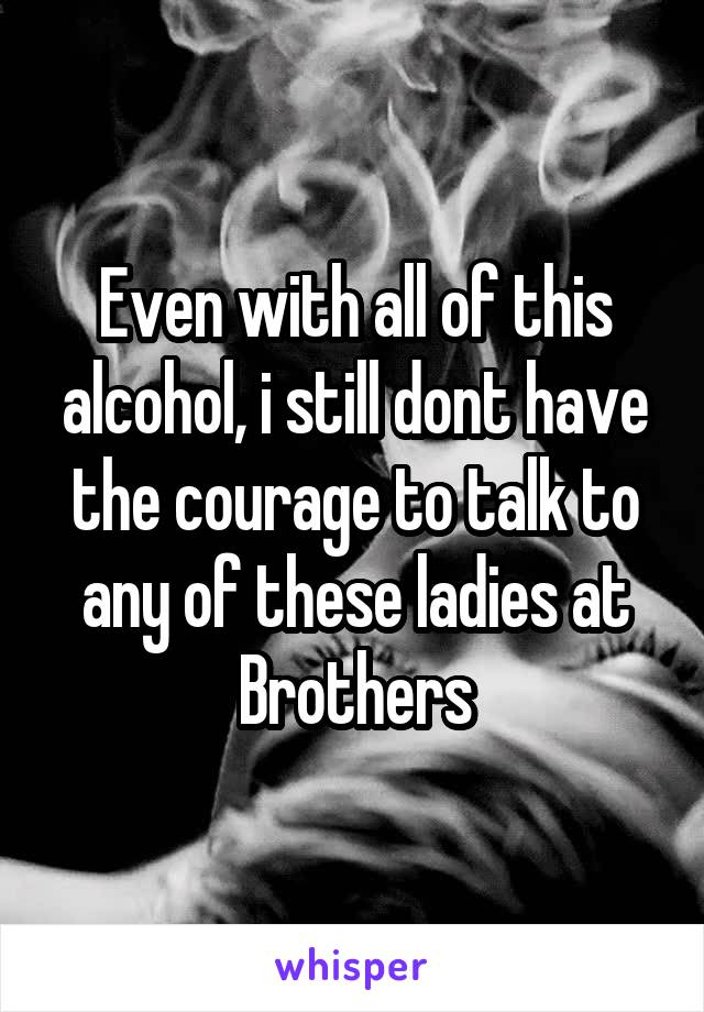 Even with all of this alcohol, i still dont have the courage to talk to any of these ladies at Brothers