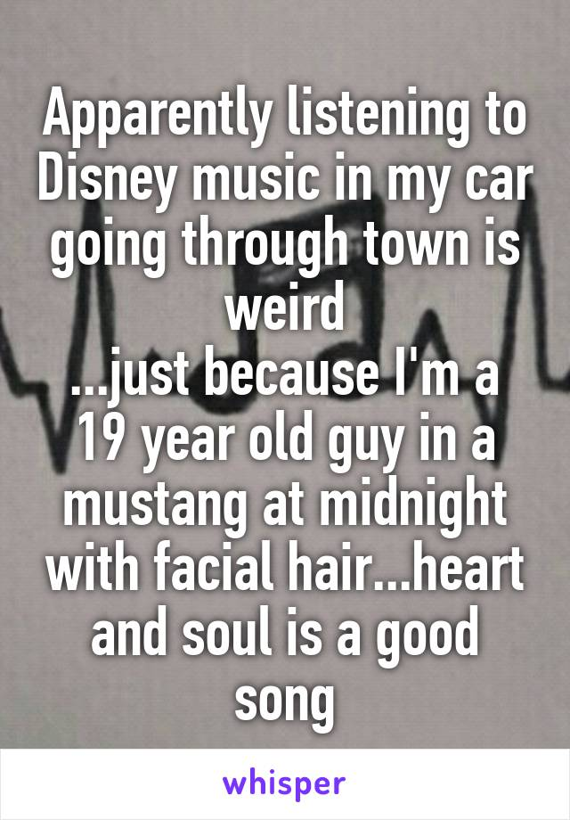 Apparently listening to Disney music in my car going through town is weird ...just because I'm a 19 year old guy in a mustang at midnight with facial hair...heart and soul is a good song