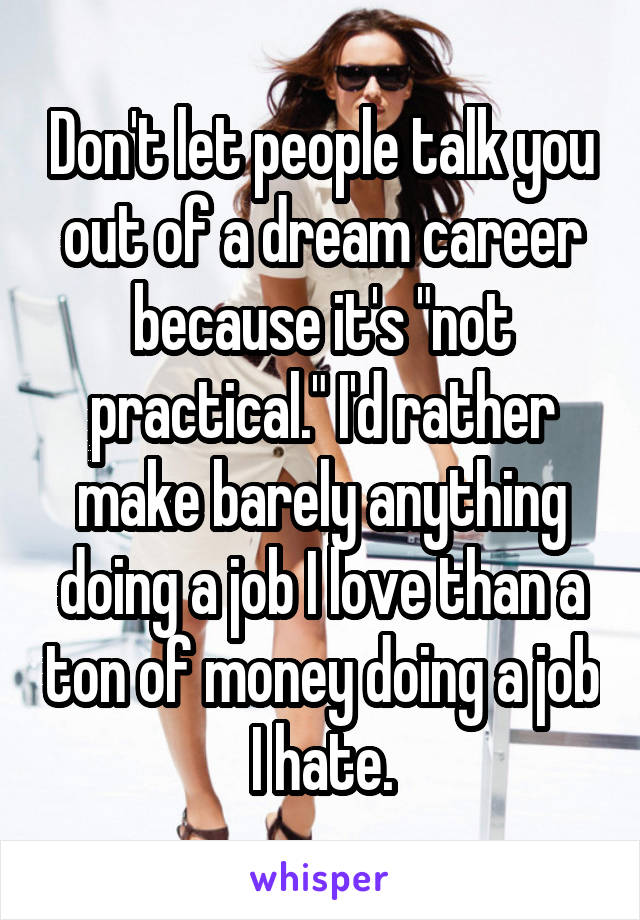 """Don't let people talk you out of a dream career because it's """"not practical."""" I'd rather make barely anything doing a job I love than a ton of money doing a job I hate."""