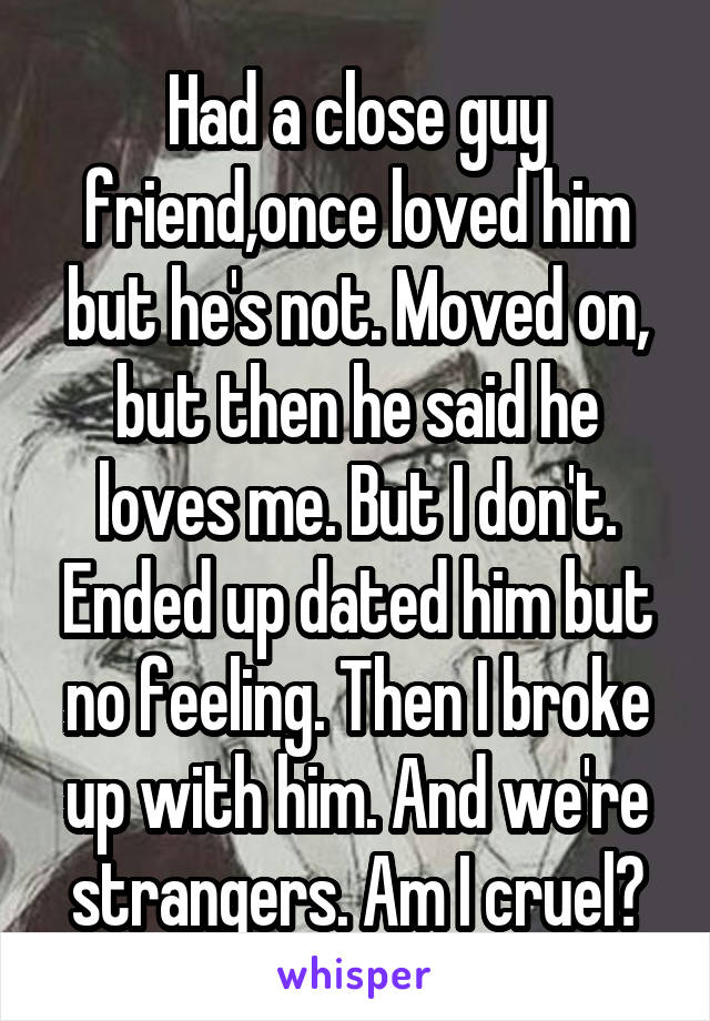 Had a close guy friend,once loved him but he's not. Moved on, but then he said he loves me. But I don't. Ended up dated him but no feeling. Then I broke up with him. And we're strangers. Am I cruel?