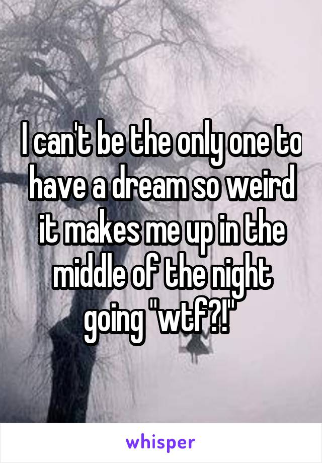"I can't be the only one to have a dream so weird it makes me up in the middle of the night going ""wtf?!"""