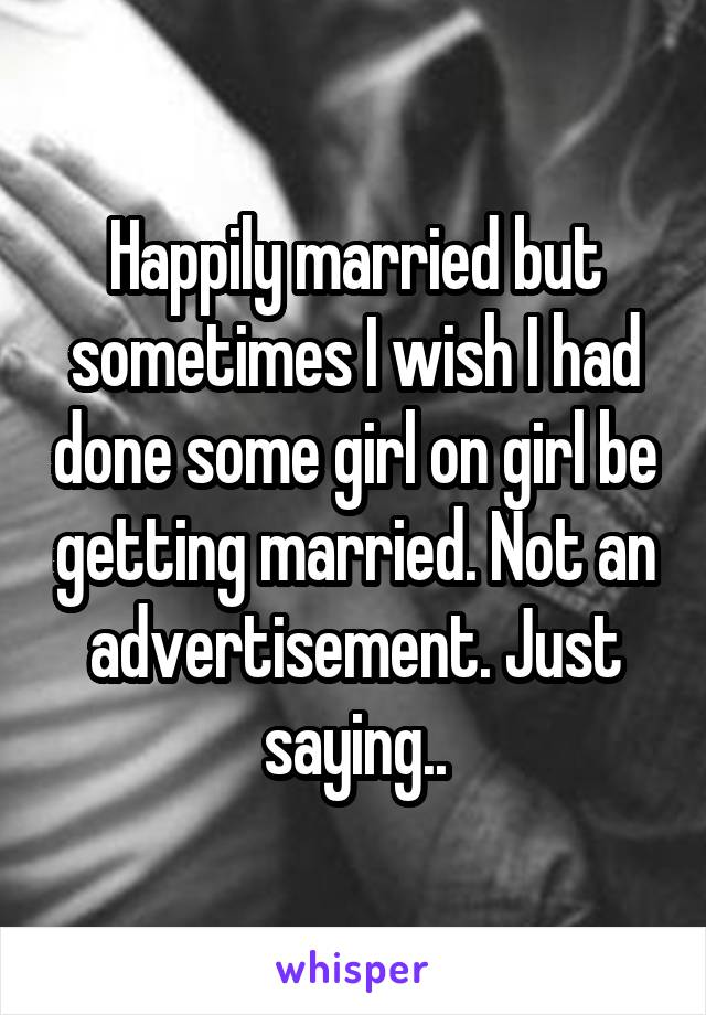 Happily married but sometimes I wish I had done some girl on girl be getting married. Not an advertisement. Just saying..