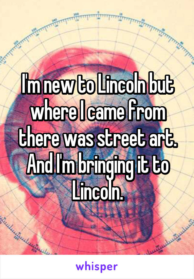 I'm new to Lincoln but where I came from there was street art. And I'm bringing it to Lincoln.