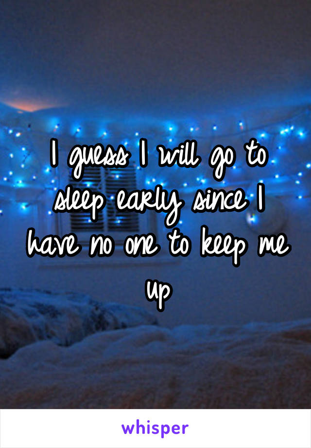 I guess I will go to sleep early since I have no one to keep me up