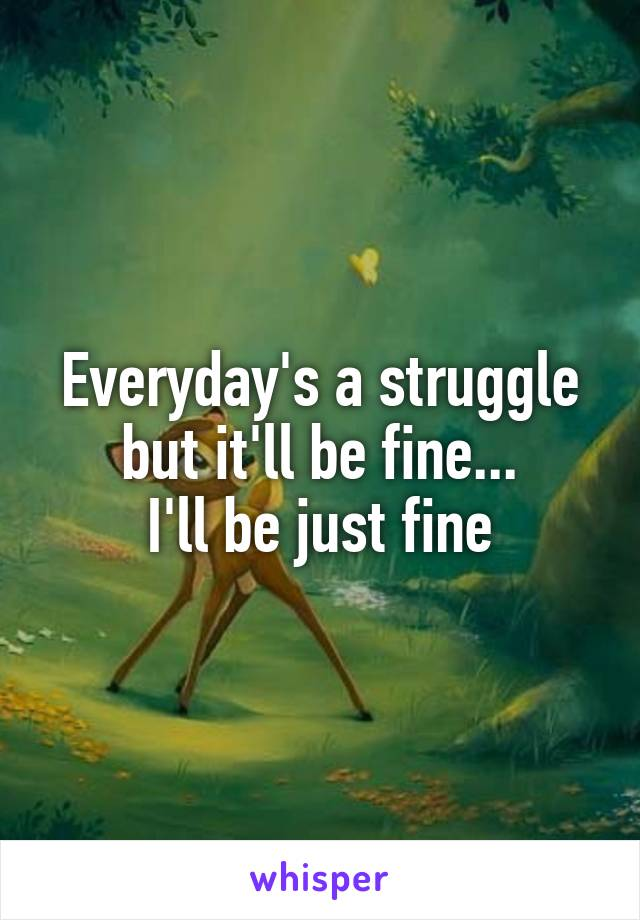 Everyday's a struggle but it'll be fine... I'll be just fine