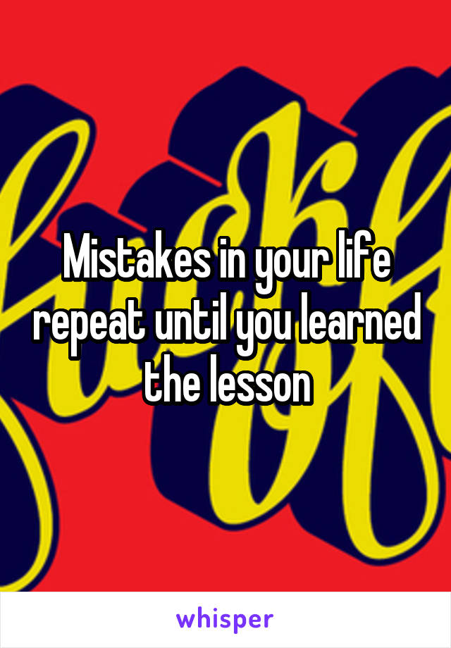 Mistakes in your life repeat until you learned the lesson