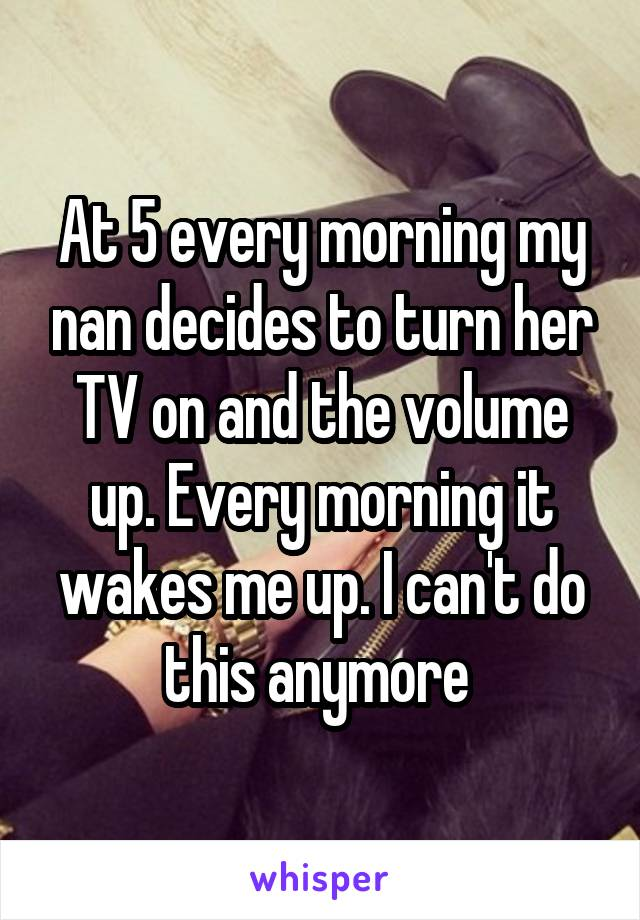 At 5 every morning my nan decides to turn her TV on and the volume up. Every morning it wakes me up. I can't do this anymore
