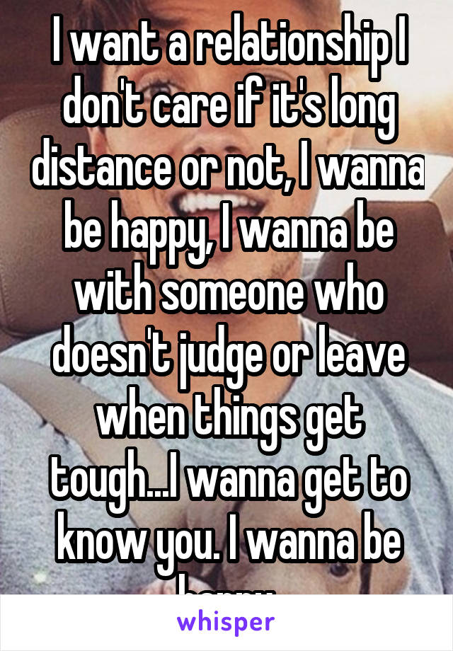 I want a relationship I don't care if it's long distance or not, I wanna be happy, I wanna be with someone who doesn't judge or leave when things get tough...I wanna get to know you. I wanna be happy.