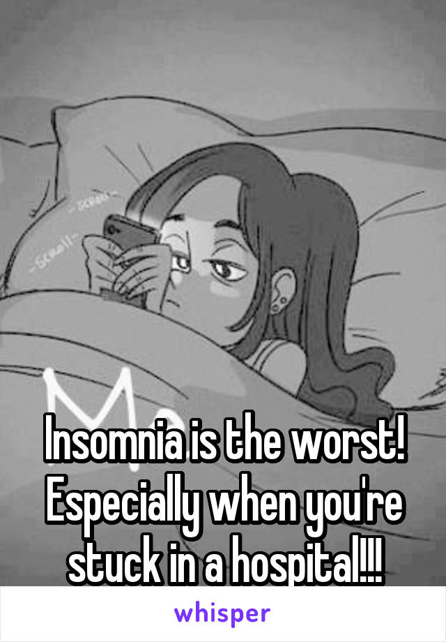 Insomnia is the worst! Especially when you're stuck in a hospital!!!