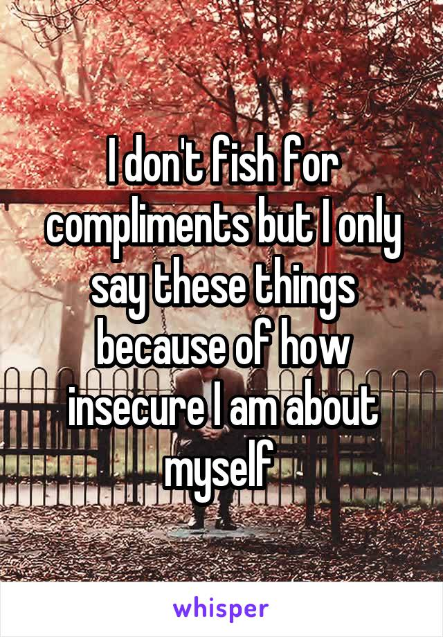 I don't fish for compliments but I only say these things because of how insecure I am about myself