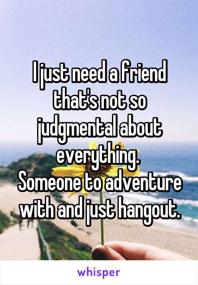 I just need a friend that's not so judgmental about everything.  Someone to adventure with and just hangout.