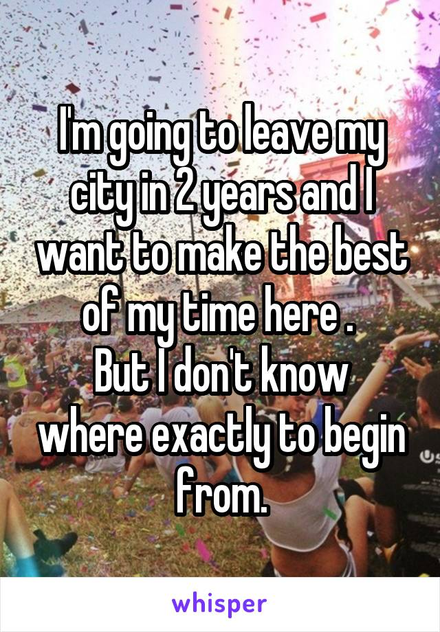 I'm going to leave my city in 2 years and I want to make the best of my time here .  But I don't know where exactly to begin from.