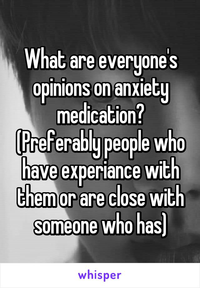 What are everyone's opinions on anxiety medication? (Preferably people who have experiance with them or are close with someone who has)