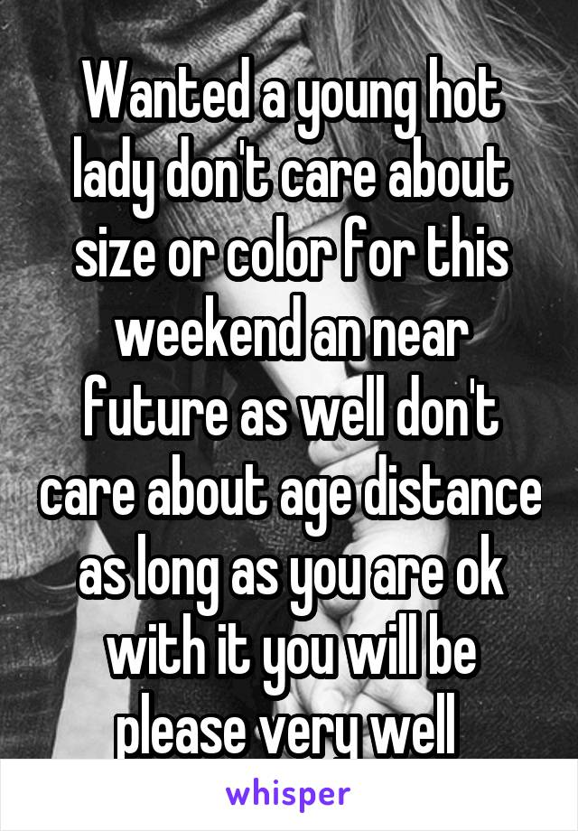 Wanted a young hot lady don't care about size or color for this weekend an near future as well don't care about age distance as long as you are ok with it you will be please very well