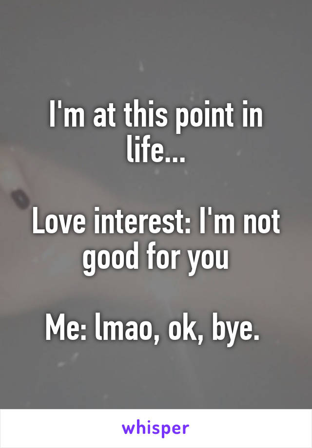 I'm at this point in life...  Love interest: I'm not good for you  Me: lmao, ok, bye.