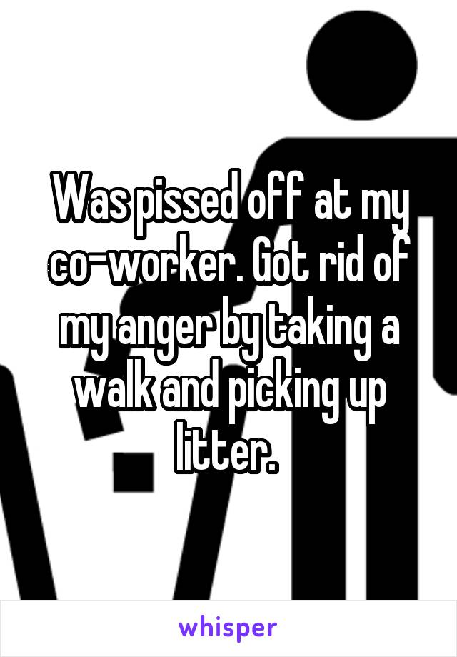 Was pissed off at my co-worker. Got rid of my anger by taking a walk and picking up litter.
