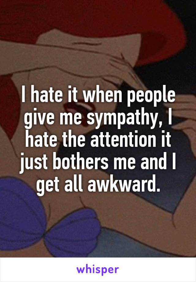 I hate it when people give me sympathy, I hate the attention it just bothers me and I get all awkward.