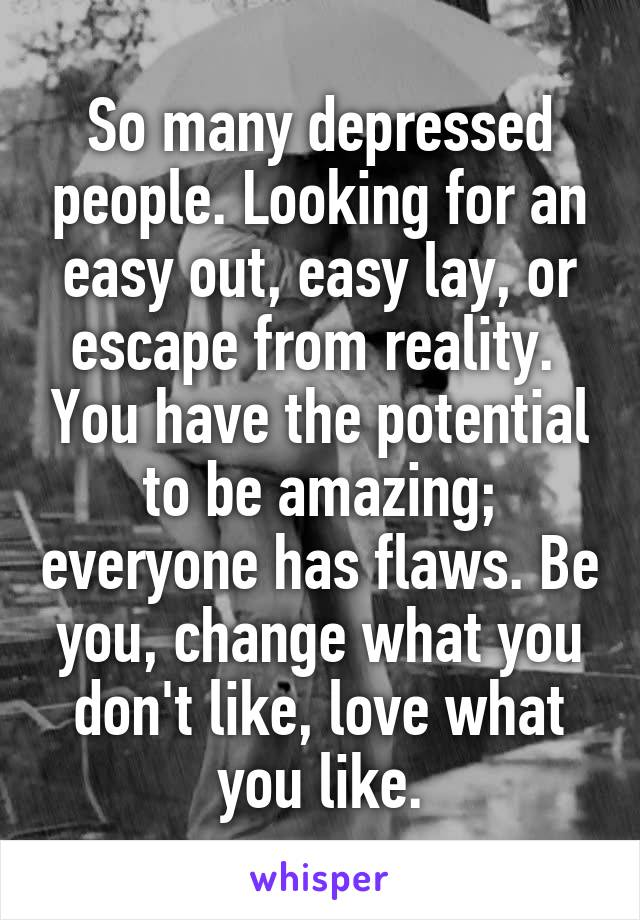 So many depressed people. Looking for an easy out, easy lay, or escape from reality.  You have the potential to be amazing; everyone has flaws. Be you, change what you don't like, love what you like.