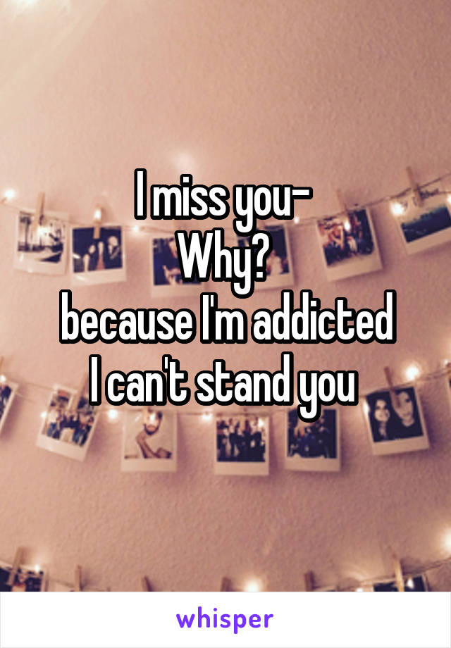 I miss you-  Why?  because I'm addicted I can't stand you