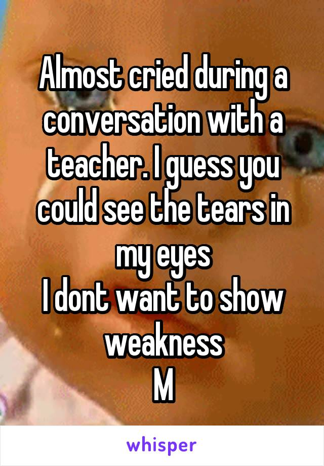 Almost cried during a conversation with a teacher. I guess you could see the tears in my eyes I dont want to show weakness M