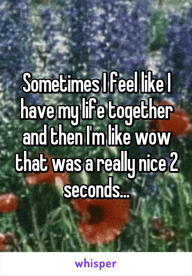 Sometimes I feel like I have my life together and then I'm like wow that was a really nice 2 seconds...