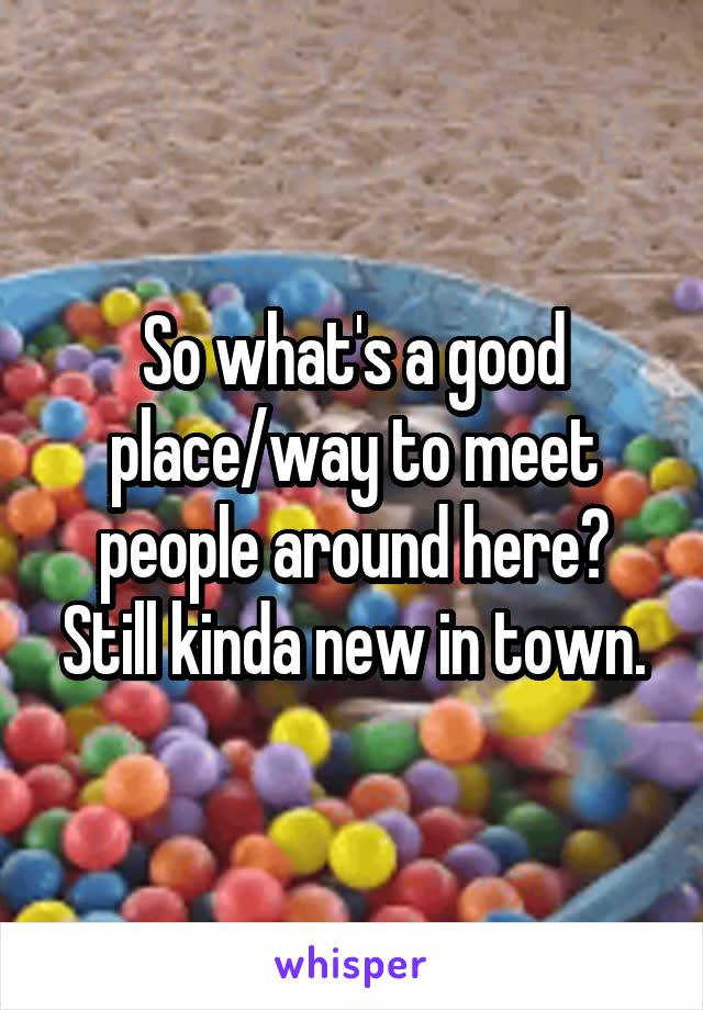 So what's a good place/way to meet people around here? Still kinda new in town.