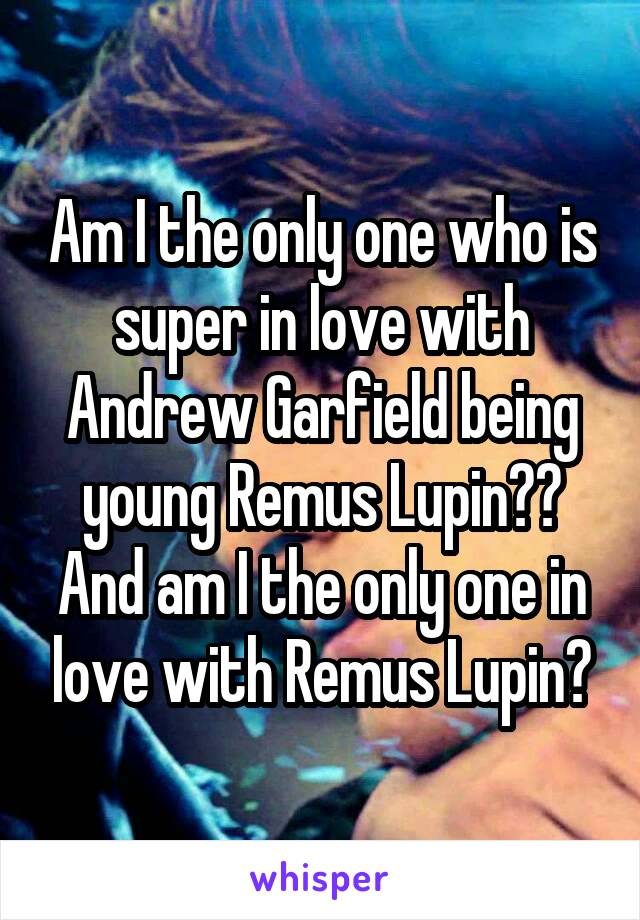 Am I the only one who is super in love with Andrew Garfield being young Remus Lupin?? And am I the only one in love with Remus Lupin?