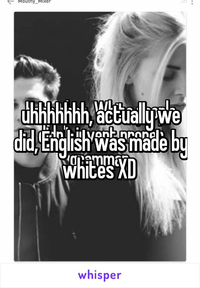 uhhhhhhh, actually we did, English was made by whites XD